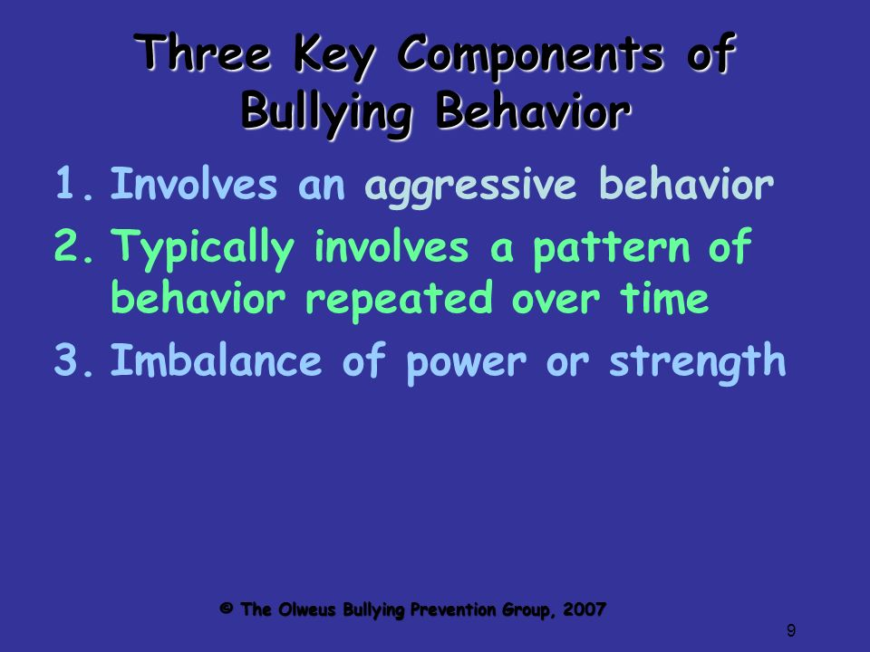 9 Three Key Components of Bullying Behavior 1.Involves an aggressive behavior 2.Typically involves a pattern of behavior repeated over time 3.Imbalance of power or strength © The Olweus Bullying Prevention Group, 2007