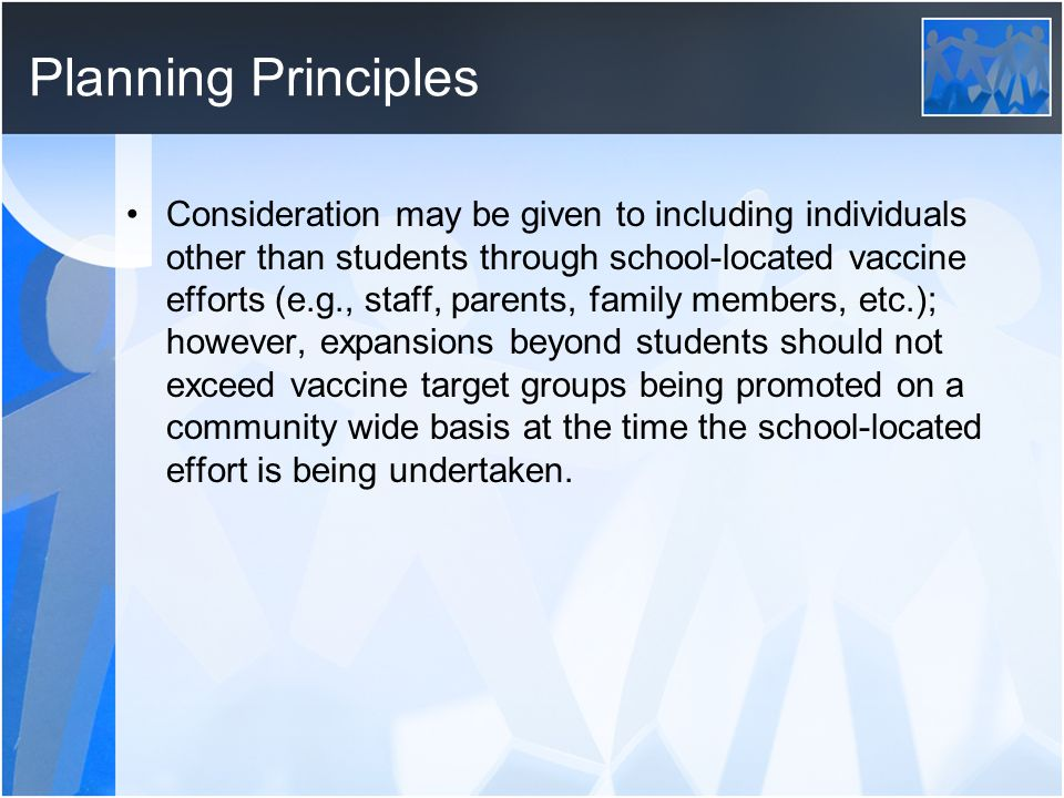 Planning Principles Consideration may be given to including individuals other than students through school-located vaccine efforts (e.g., staff, parents, family members, etc.); however, expansions beyond students should not exceed vaccine target groups being promoted on a community wide basis at the time the school-located effort is being undertaken.