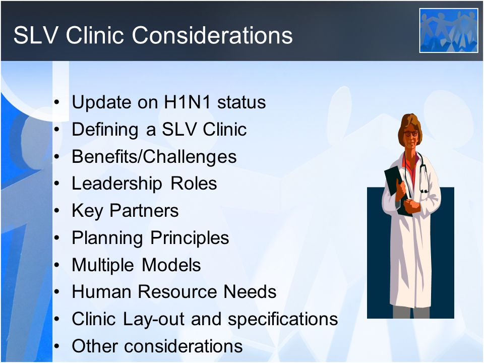 SLV Clinic Considerations Update on H1N1 status Defining a SLV Clinic Benefits/Challenges Leadership Roles Key Partners Planning Principles Multiple Models Human Resource Needs Clinic Lay-out and specifications Other considerations