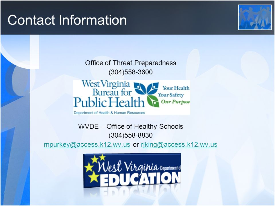 Contact Information Office of Threat Preparedness (304)558-3600 WVDE – Office of Healthy Schools (304)558-8830 mpurkey@access.k12.wv.usmpurkey@access.k12.wv.us or rjking@access.k12.wv.usrjking@access.k12.wv.us