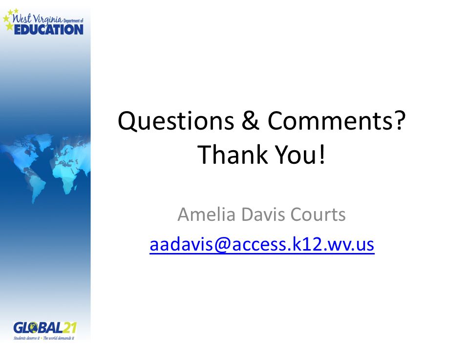 Questions & Comments Thank You! Amelia Davis Courts aadavis@access.k12.wv.us