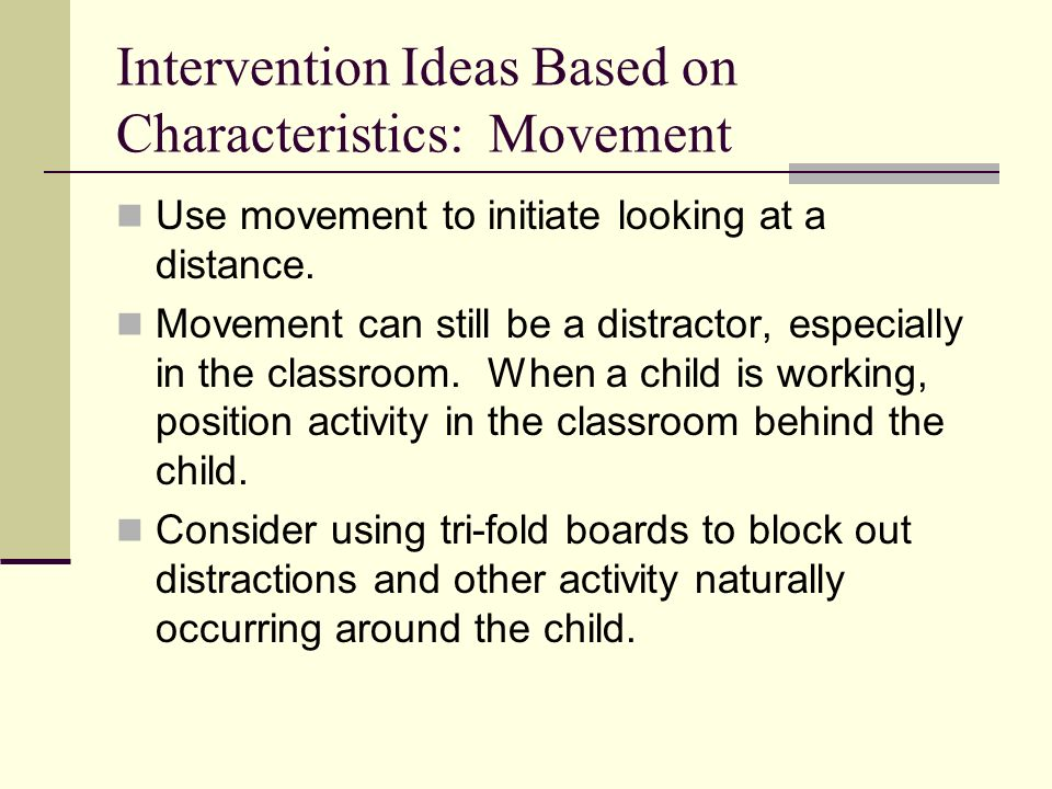 Intervention Ideas Based on Characteristics: Movement Use movement to initiate looking at a distance.