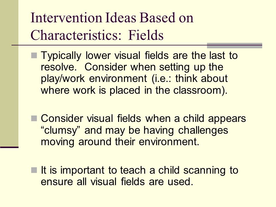 Intervention Ideas Based on Characteristics: Fields Typically lower visual fields are the last to resolve.