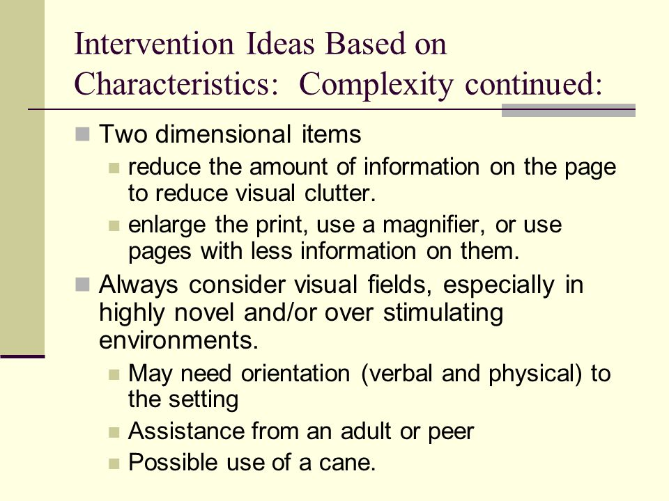 Intervention Ideas Based on Characteristics: Complexity continued: Two dimensional items reduce the amount of information on the page to reduce visual clutter.
