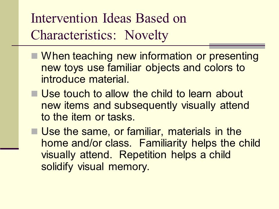 Intervention Ideas Based on Characteristics: Novelty When teaching new information or presenting new toys use familiar objects and colors to introduce material.