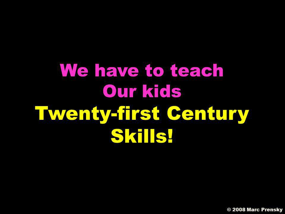 We need to teach skills that will be useful throughout life © 2008 Marc Prensky