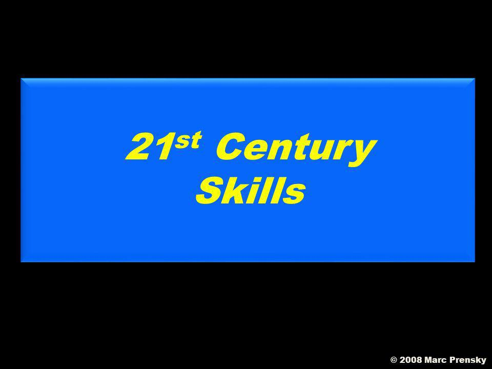 We have to teach Our kids Twenty-first Century Skills! © 2008 Marc Prensky