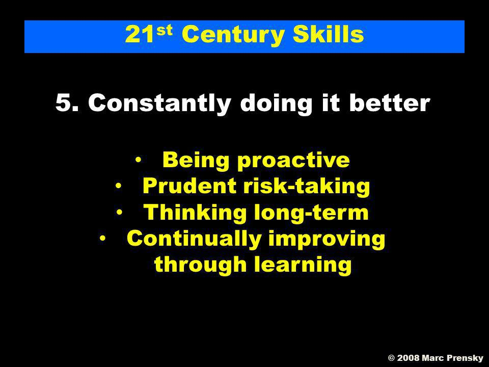 21 st Century Skills 4. Doing it creatively Creative thinking Designing Playing Finding your voice © 2008 Marc Prensky