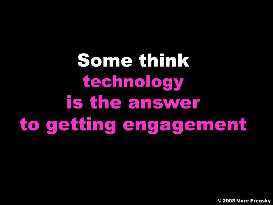 Whats the role of TECHNOLOGY © 2008 Marc Prensky