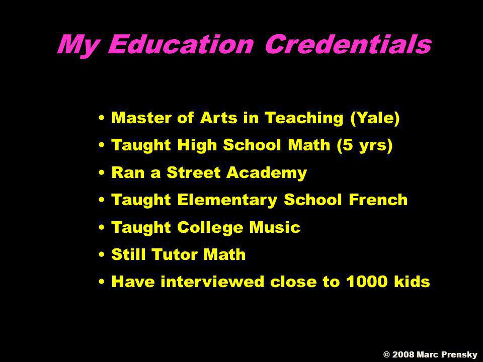 My Education Credentials Master of Arts in Teaching (Yale) Taught High School Math (5 yrs) Ran a Street Academy Taught Elementary School French Taught College Music Still Tutor Math Have interviewed close to 1000 kids
