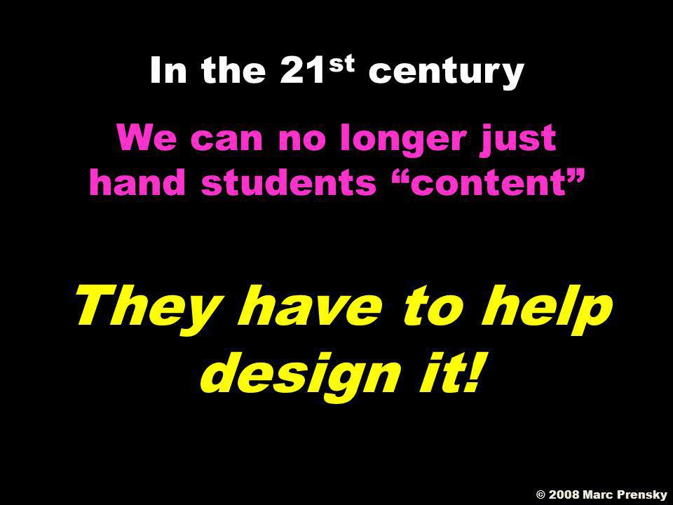 © 2008 Marc Prensky We can no longer just hand students content In the 21 st century They have to find it WORTHWHILE!