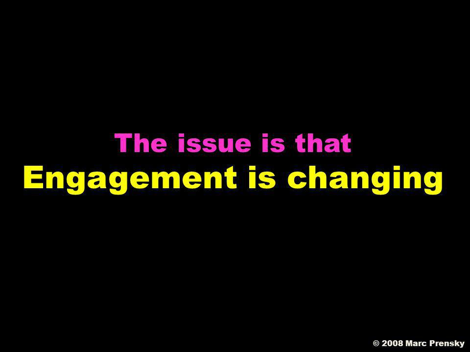 The issue is NOT that educators dont know about engagement © 2003 Marc Prensky © 2008 Marc Prensky