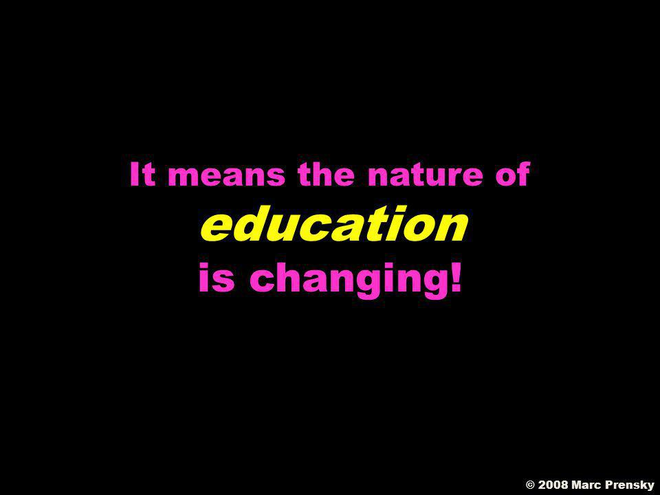 © 2008 Marc Prensky The change that is THREATENING to our teachers… …is EMPOWERING to our students!