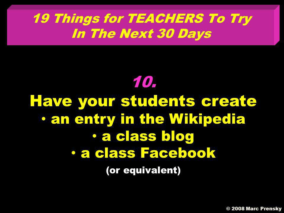 9. Assign homework where the kids have the option to work with their favorite technologies 19 Things for TEACHERS To Try In The Next 30 Days © 2008 Ma