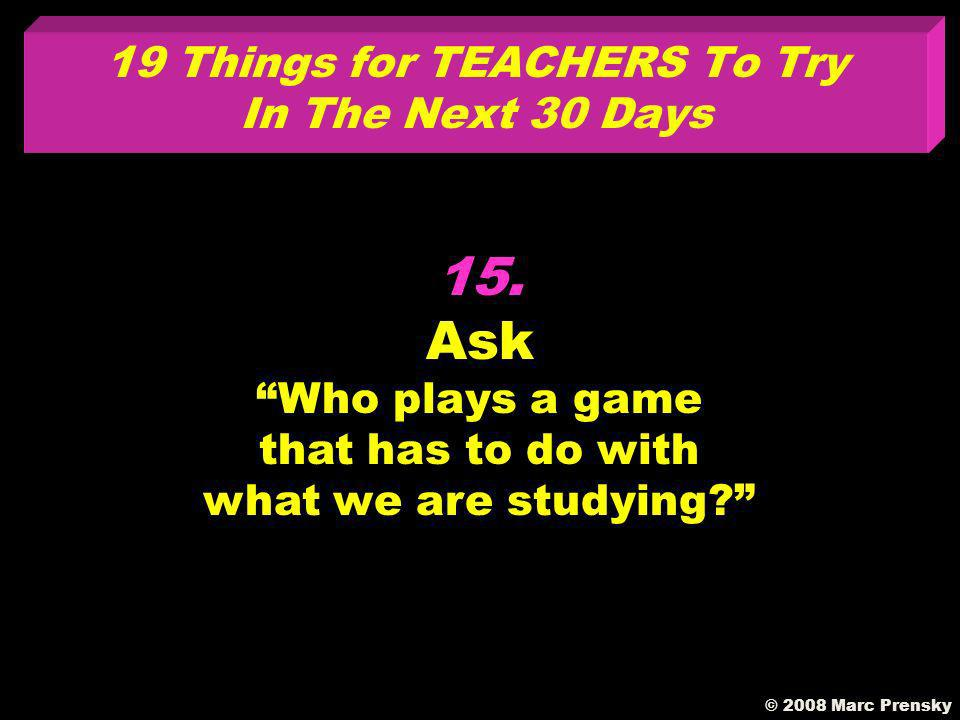 14. Have your students install and populate an RSS aggregator in your classroom © 2008 Marc Prensky 19Things for TEACHERS To Try In The Next 30 Days