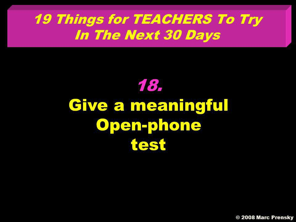 17. Integrate the seven habits of highly effective people into your instruction © 2008 Marc Prensky 19 Things for TEACHERS To Try In The Next 30 Days