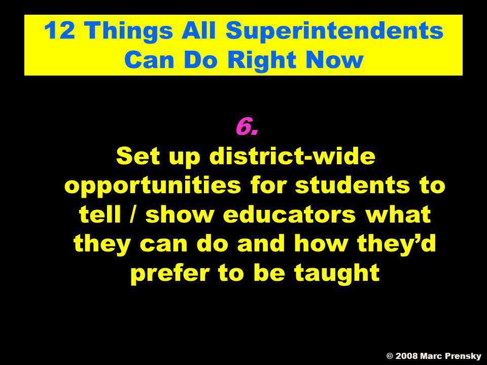 5. Figure out how to compete with after school 12 Things All Superintendents Can Do Right Now © 2008 Marc Prensky