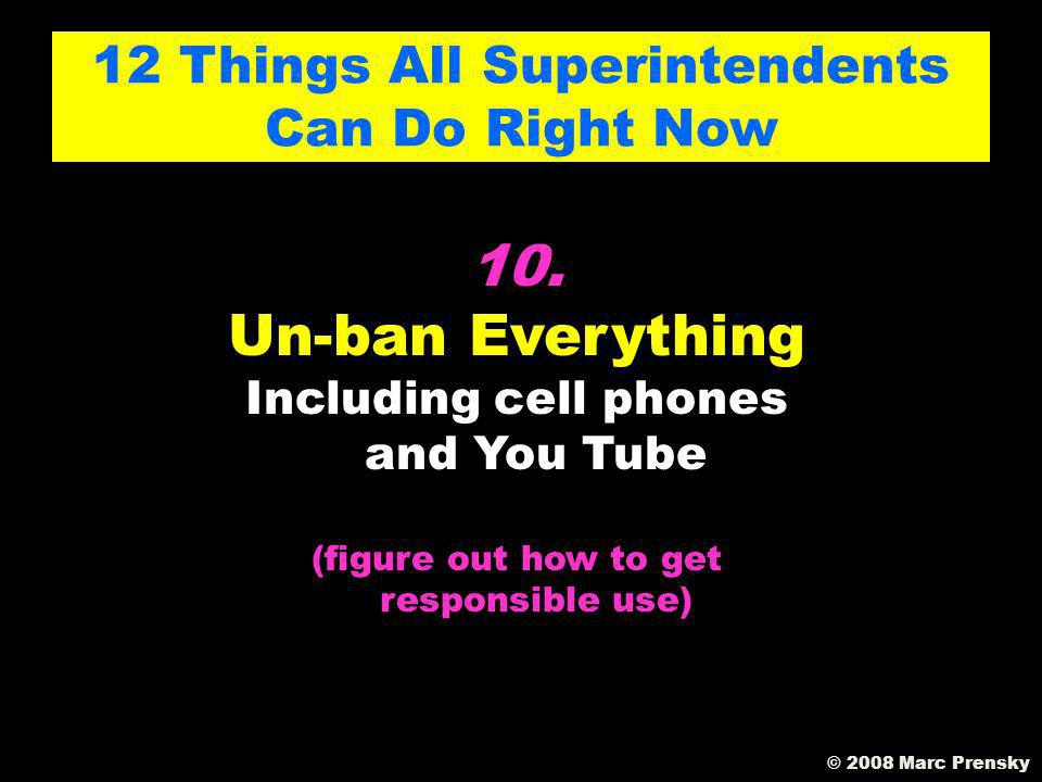 9. Orient your district towards the future 12 Things All Superintendents Can Do Right Now © 2008 Marc Prensky