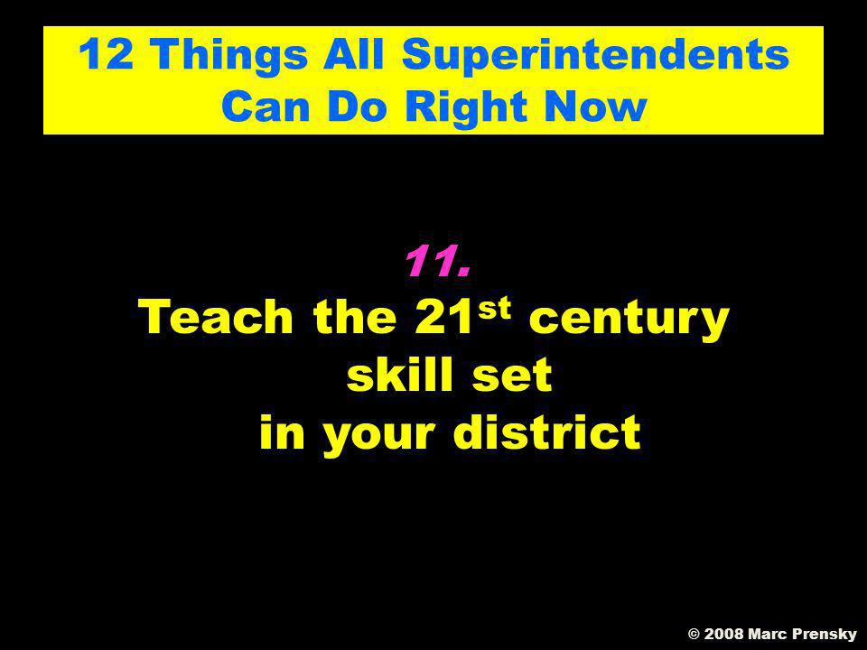 10. Un-ban Everything Including cell phones and You Tube (figure out how to get responsible use) 12 Things All Superintendents Can Do Right Now © 2008