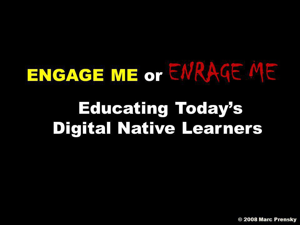 ENGAGE ME or ENRAGE ME Educating Todays Digital Native Learners © 2008 Marc Prensky