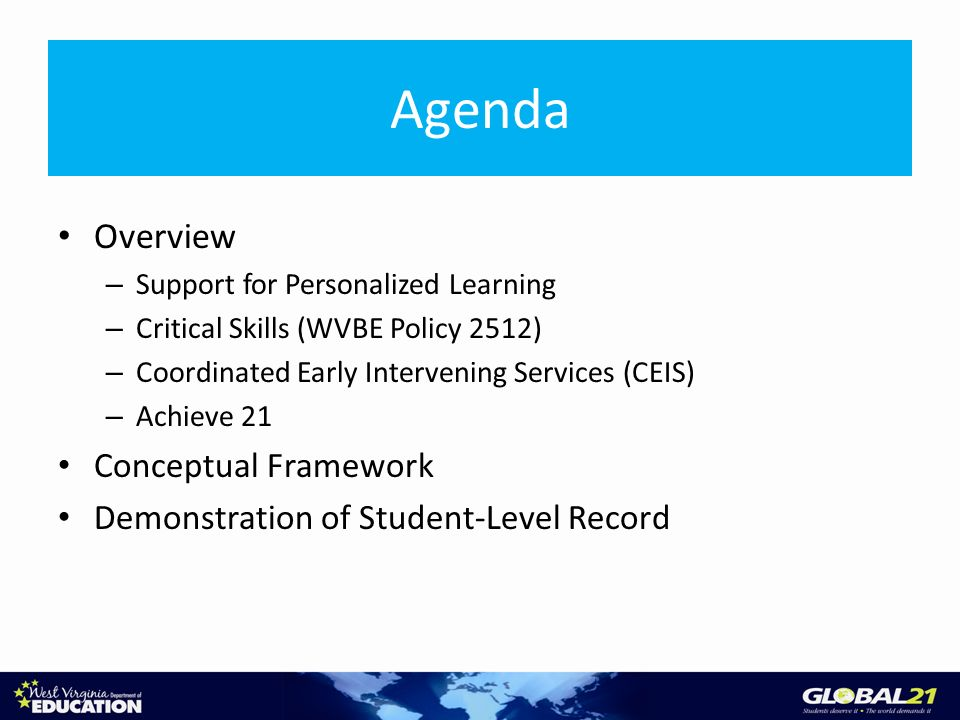 Agenda Overview – Support for Personalized Learning – Critical Skills (WVBE Policy 2512) – Coordinated Early Intervening Services (CEIS) – Achieve 21 Conceptual Framework Demonstration of Student-Level Record