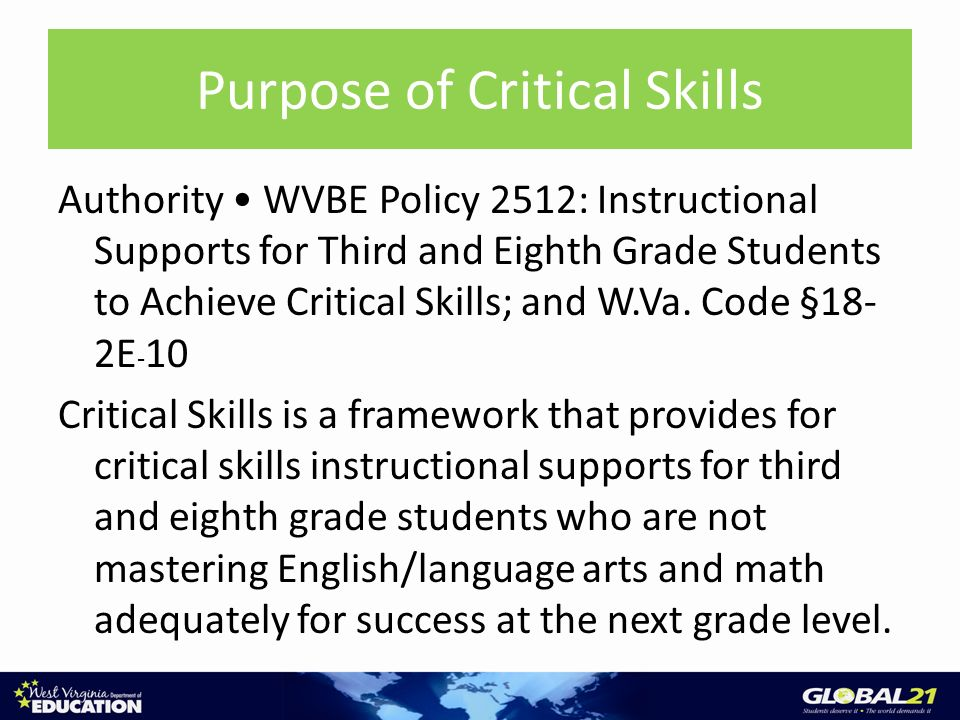 Purpose of Critical Skills Authority WVBE Policy 2512: Instructional Supports for Third and Eighth Grade Students to Achieve Critical Skills; and W.Va.