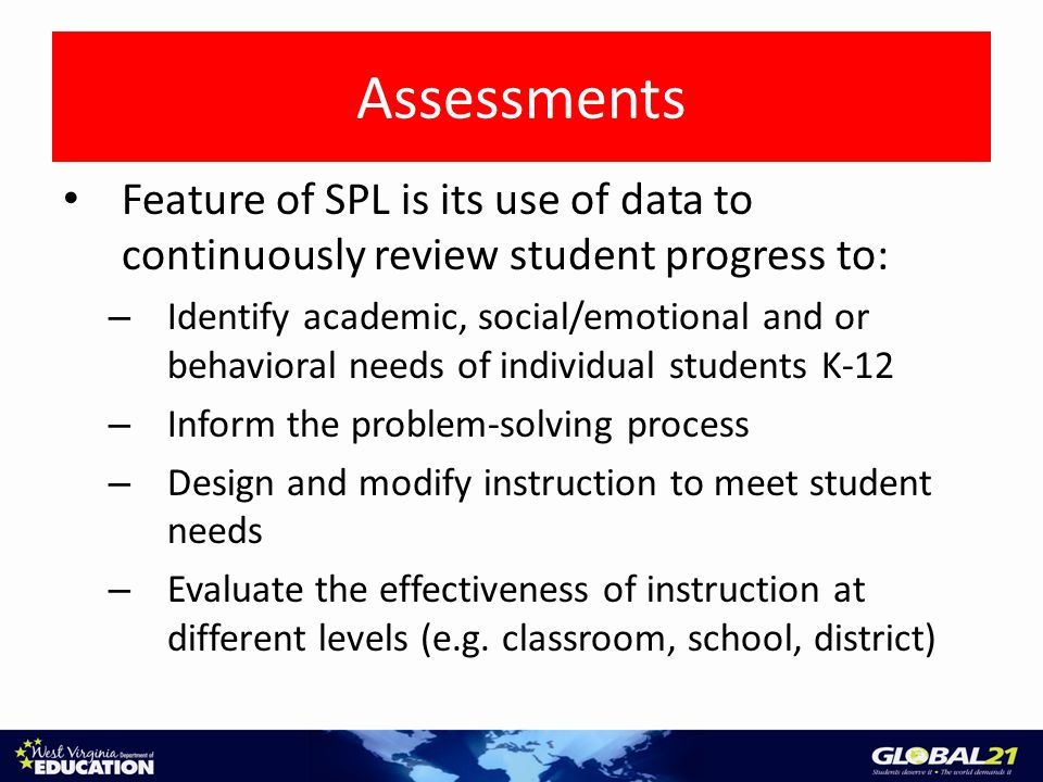 Assessments Feature of SPL is its use of data to continuously review student progress to: – Identify academic, social/emotional and or behavioral needs of individual students K-12 – Inform the problem-solving process – Design and modify instruction to meet student needs – Evaluate the effectiveness of instruction at different levels (e.g.