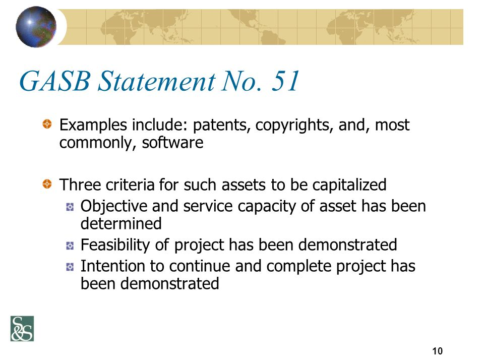 GASB Statement No. 51 Examples include: patents, copyrights, and, most commonly, software Three criteria for such assets to be capitalized Objective a