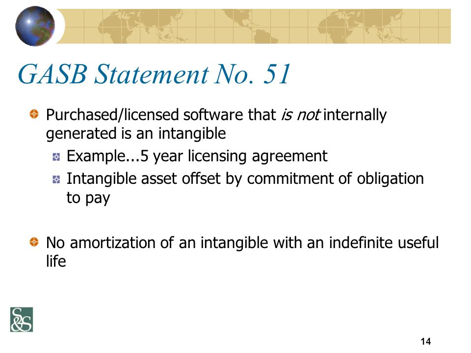 Purchased/licensed software that is not internally generated is an intangible Example...5 year licensing agreement Intangible asset offset by commitment of obligation to pay No amortization of an intangible with an indefinite useful life GASB Statement No.