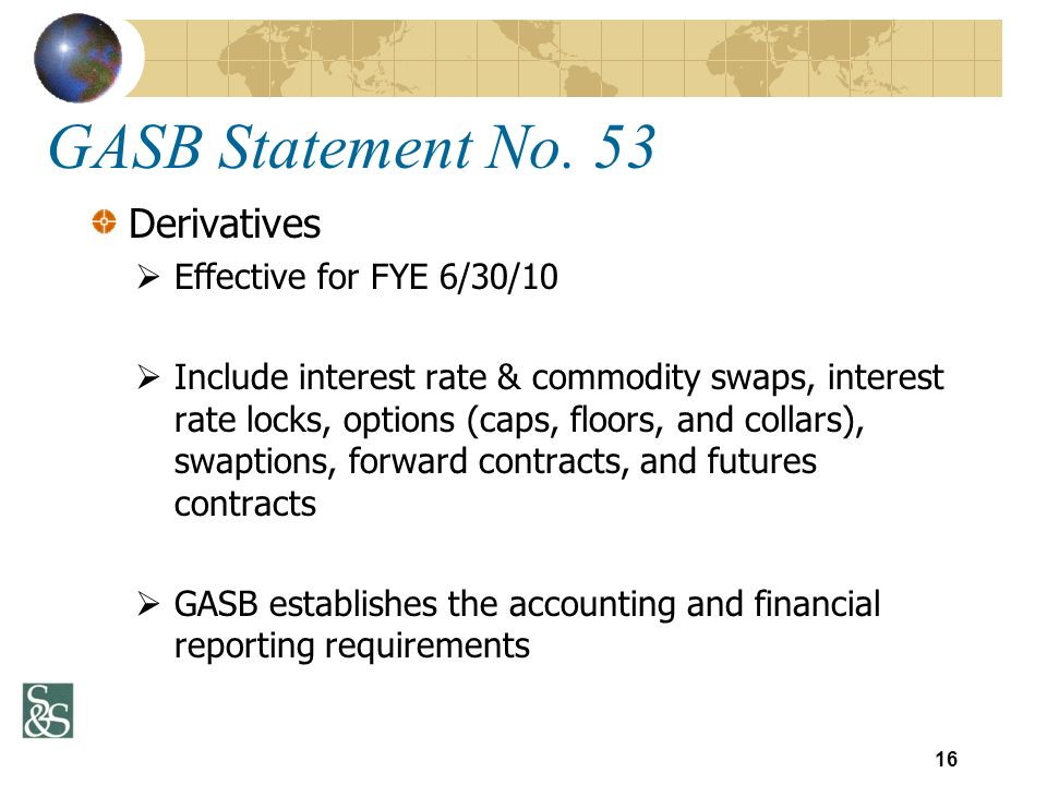 Derivatives Effective for FYE 6/30/10 Include interest rate & commodity swaps, interest rate locks, options (caps, floors, and collars), swaptions, fo
