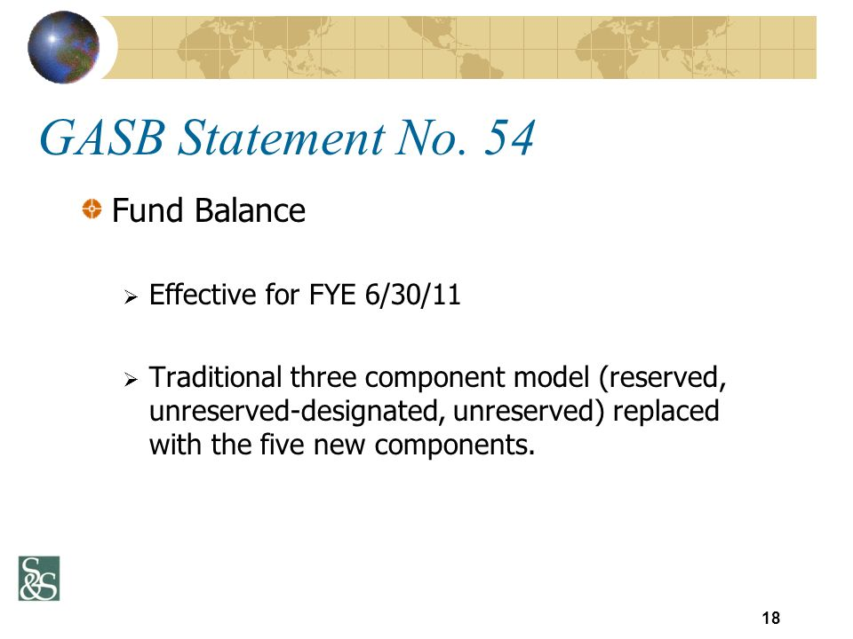 Fund Balance Effective for FYE 6/30/11 Traditional three component model (reserved, unreserved-designated, unreserved) replaced with the five new comp