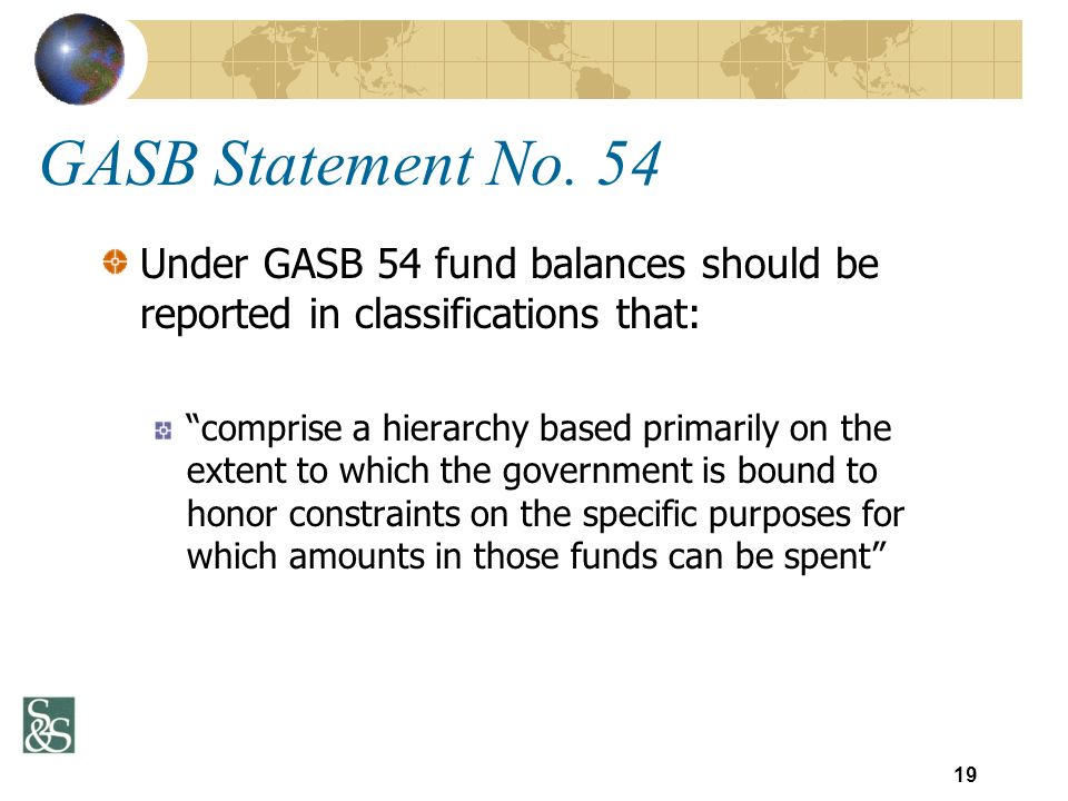 GASB Statement No. 54 Under GASB 54 fund balances should be reported in classifications that: comprise a hierarchy based primarily on the extent to wh