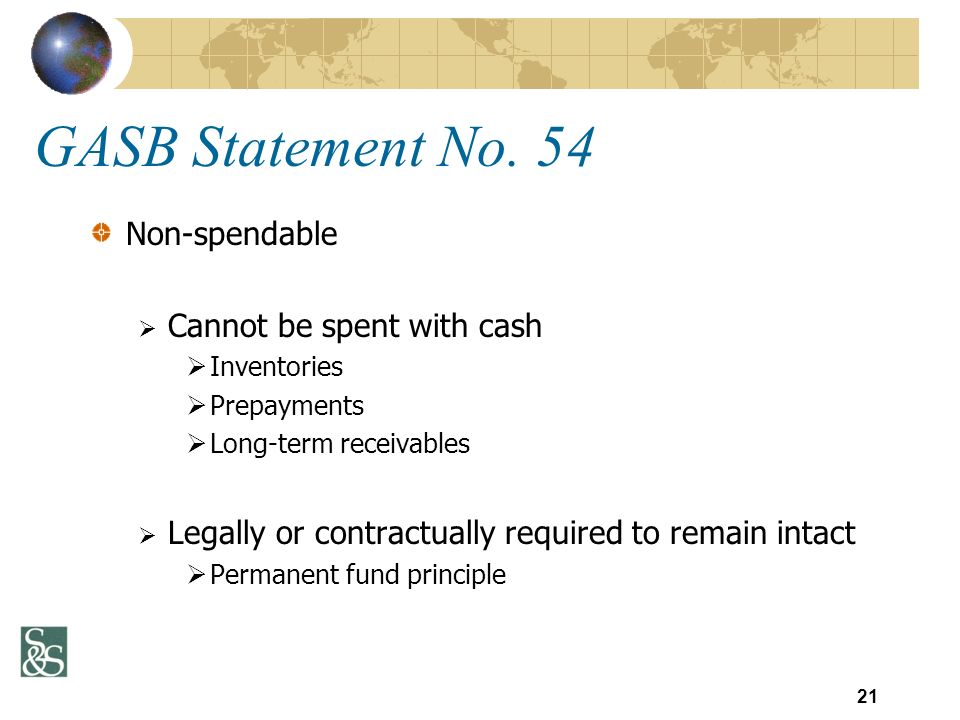 GASB Statement No. 54 Non-spendable Cannot be spent with cash Inventories Prepayments Long-term receivables Legally or contractually required to remai