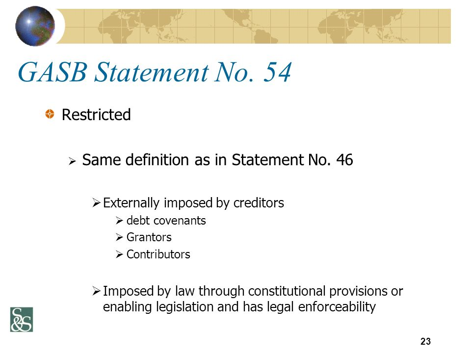 GASB Statement No. 54 Restricted Same definition as in Statement No. 46 Externally imposed by creditors debt covenants Grantors Contributors Imposed b