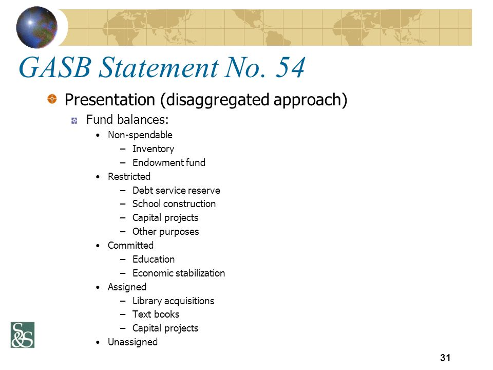 GASB Statement No. 54 Presentation (disaggregated approach) Fund balances: Non-spendable –Inventory –Endowment fund Restricted –Debt service reserve –