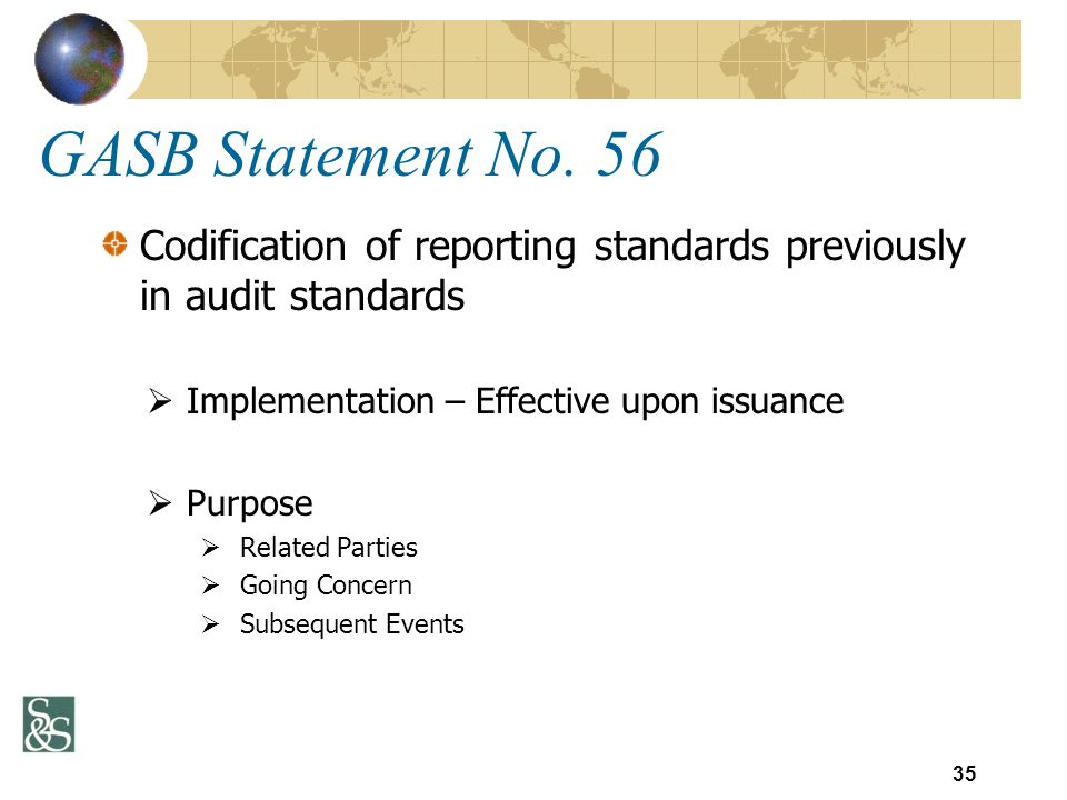 GASB Statement No. 56 Codification of reporting standards previously in audit standards Implementation – Effective upon issuance Purpose Related Parti