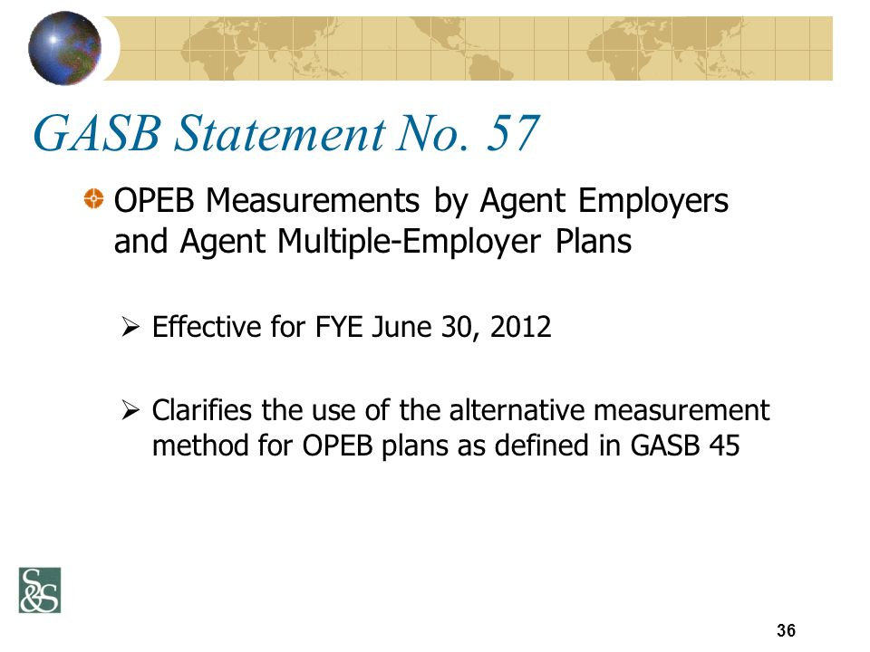GASB Statement No. 57 OPEB Measurements by Agent Employers and Agent Multiple-Employer Plans Effective for FYE June 30, 2012 Clarifies the use of the