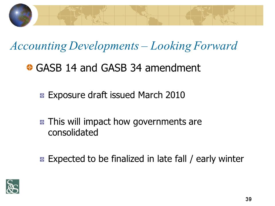 GASB 14 and GASB 34 amendment Exposure draft issued March 2010 This will impact how governments are consolidated Expected to be finalized in late fall