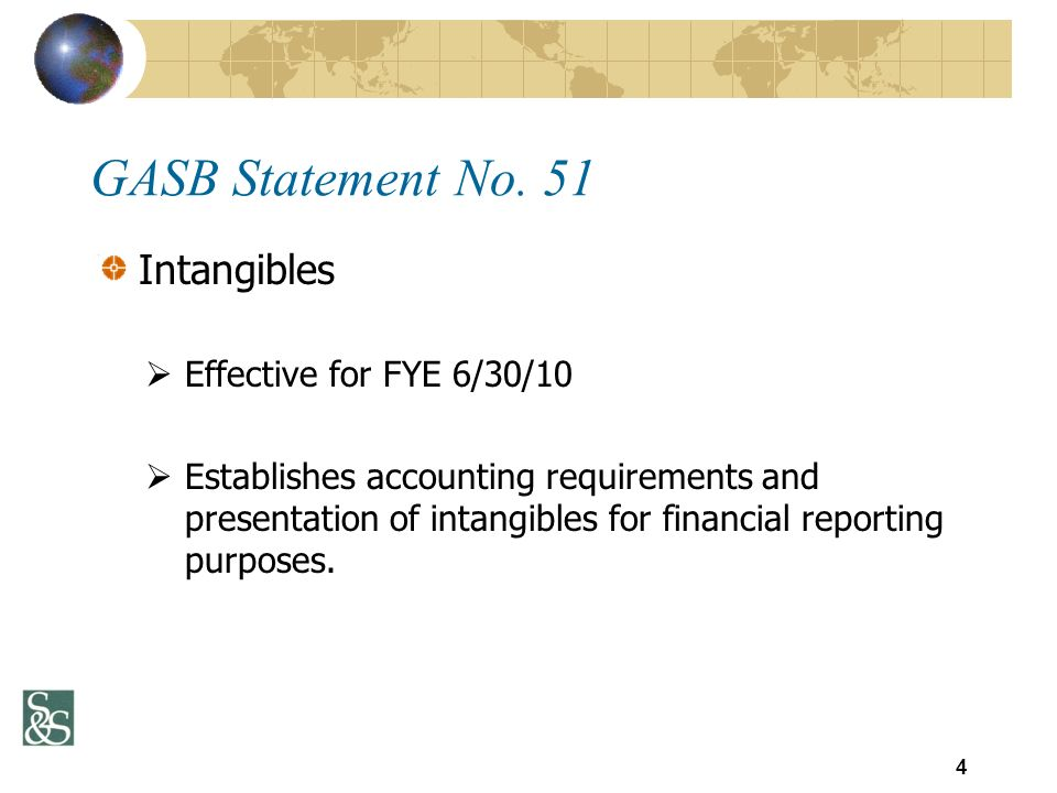 Intangibles Effective for FYE 6/30/10 Establishes accounting requirements and presentation of intangibles for financial reporting purposes. 4