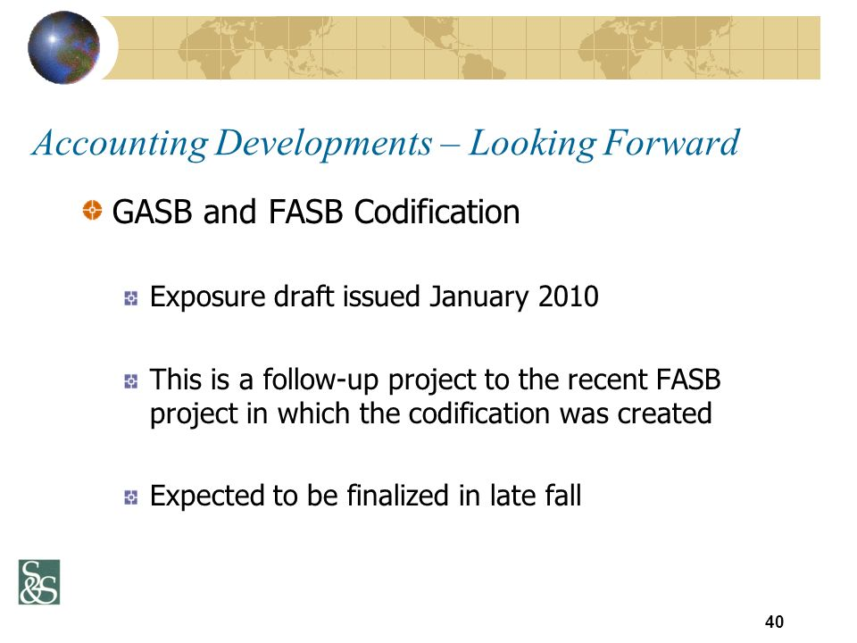 GASB and FASB Codification Exposure draft issued January 2010 This is a follow-up project to the recent FASB project in which the codification was created Expected to be finalized in late fall 40 Accounting Developments – Looking Forward