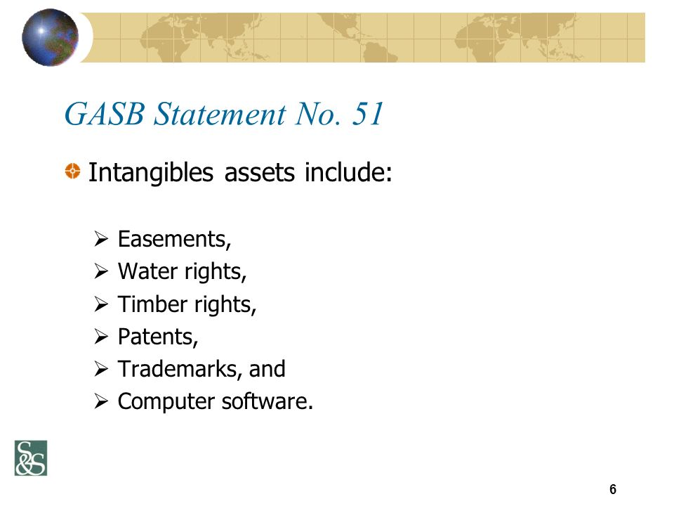 GASB Statement No. 51 Intangibles assets include: Easements, Water rights, Timber rights, Patents, Trademarks, and Computer software. 6