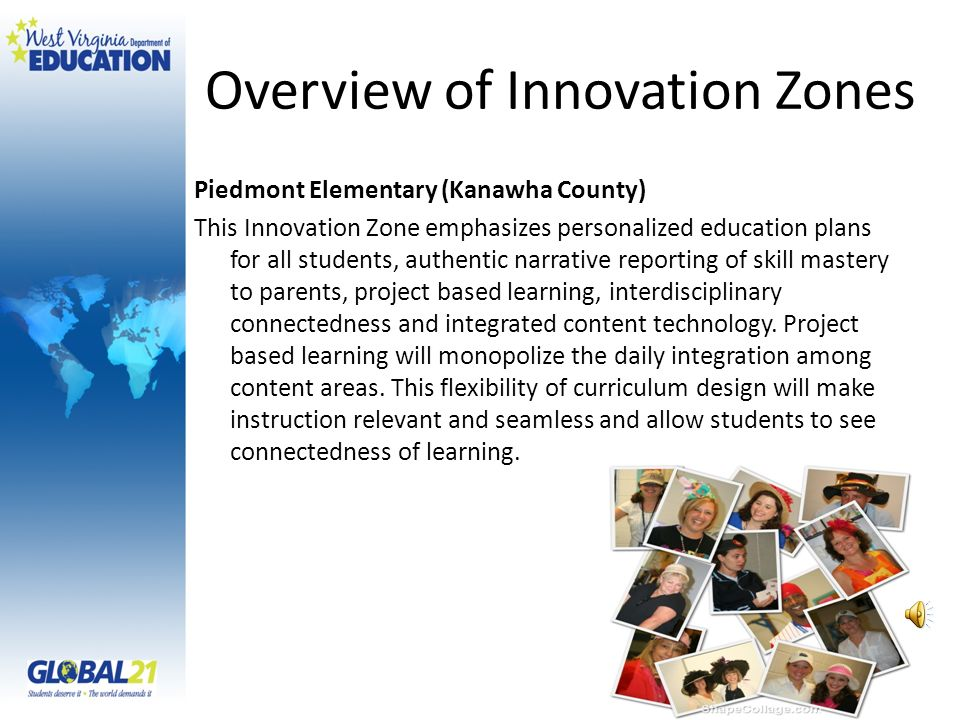 Overview of Innovation Zones Piedmont Elementary (Kanawha County) This Innovation Zone emphasizes personalized education plans for all students, authentic narrative reporting of skill mastery to parents, project based learning, interdisciplinary connectedness and integrated content technology.