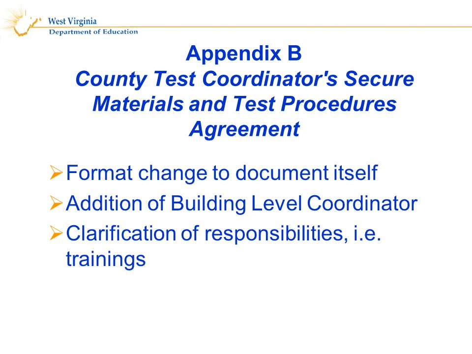 Appendix B County Test Coordinator s Secure Materials and Test Procedures Agreement Format change to document itself Addition of Building Level Coordinator Clarification of responsibilities, i.e.