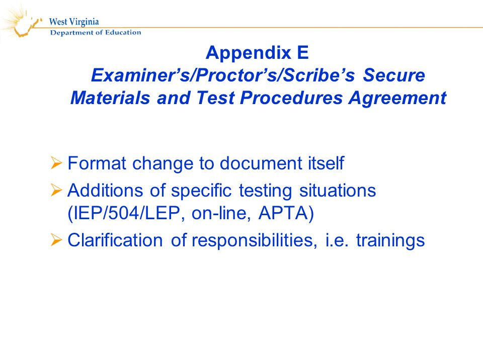 Appendix E Examiners/Proctors/Scribes Secure Materials and Test Procedures Agreement Format change to document itself Additions of specific testing situations (IEP/504/LEP, on-line, APTA) Clarification of responsibilities, i.e.