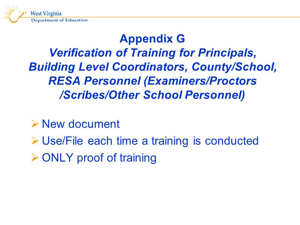 Appendix G Verification of Training for Principals, Building Level Coordinators, County/School, RESA Personnel (Examiners/Proctors /Scribes/Other School Personnel) New document Use/File each time a training is conducted ONLY proof of training