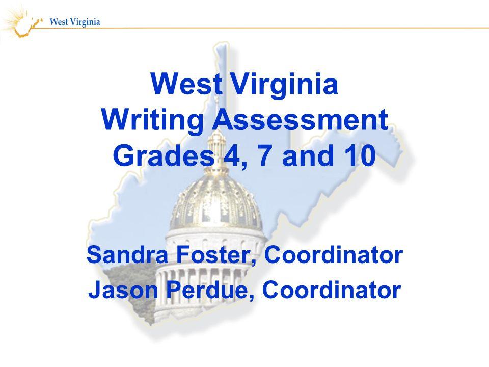 West Virginia Writing Assessment Grades 4, 7 and 10 Sandra Foster, Coordinator Jason Perdue, Coordinator