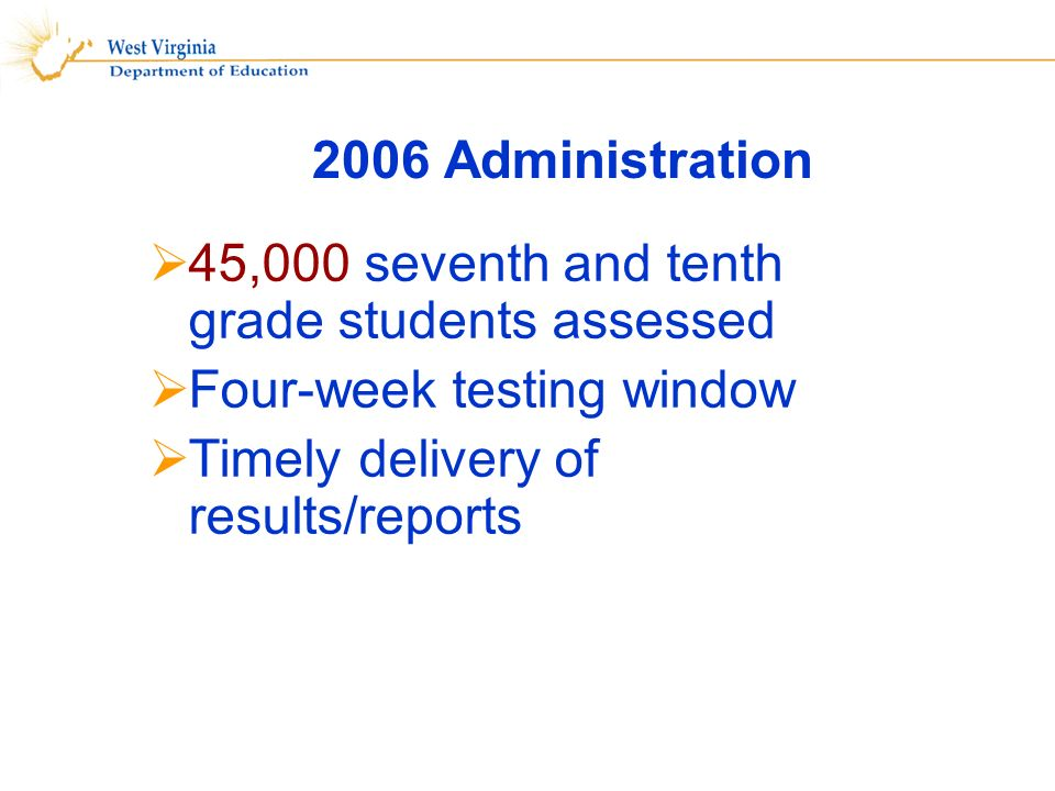 2006 Administration 45,000 seventh and tenth grade students assessed Four-week testing window Timely delivery of results/reports