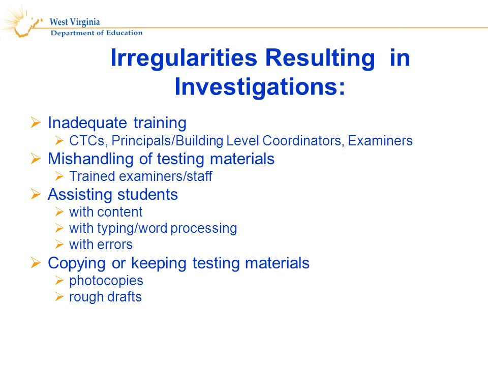 Irregularities Resulting in Investigations: Inadequate training CTCs, Principals/Building Level Coordinators, Examiners Mishandling of testing materials Trained examiners/staff Assisting students with content with typing/word processing with errors Copying or keeping testing materials photocopies rough drafts