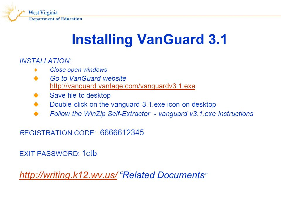 Installing VanGuard 3.1 INSTALLATION: Close open windows Go to VanGuard website http://vanguard.vantage.com/vanguardv3.1.exe http://vanguard.vantage.com/vanguardv3.1.exe Save file to desktop Double click on the vanguard 3.1.exe icon on desktop Follow the WinZip Self-Extractor - vanguard v3.1.exe instructions REGISTRATION CODE: 6666612345 EXIT PASSWORD: 1ctb http://writing.k12.wv.us/http://writing.k12.wv.us/ Related Documents