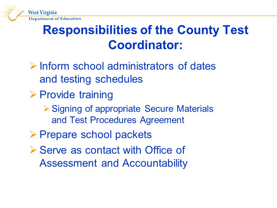Inform school administrators of dates and testing schedules Provide training Signing of appropriate Secure Materials and Test Procedures Agreement Prepare school packets Serve as contact with Office of Assessment and Accountability Responsibilities of the County Test Coordinator: